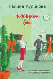 Неискренне ваш - Галина Куликова