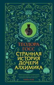 Странная история дочери алхимик… - Теодора Госс