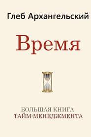 Время. Большая книга тайм-менедж… - Глеб Архангельский