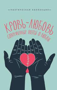 Кровь-любовь. Современные поэты … - Александр Кабанов и др.