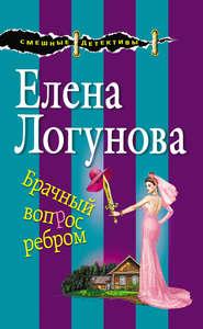 Брачный вопрос ребром - Елена Логунова