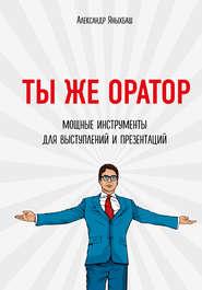 Ты же оратор. Мощные инструменты… - Александр Яныхбаш