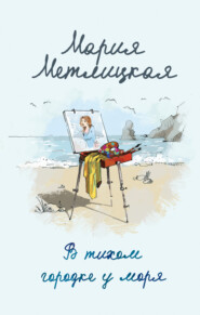 В тихом городке у моря - Мария Метлицкая