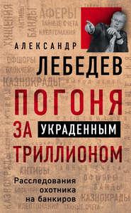 Погоня за украденным триллионом… - Александр Лебедев