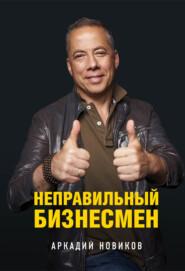 Неправильный бизнесмен - Аркадий Новиков
