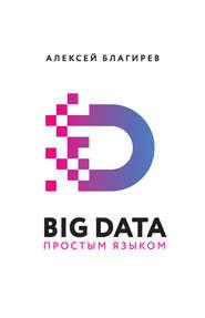 Big data простым языком - Алексей Благирев и др.