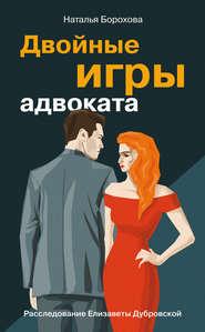 Двойные игры адвоката - Наталья Борохова