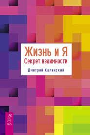 Жизнь и Я. Секрет взаимности - Дмитрий Калинский