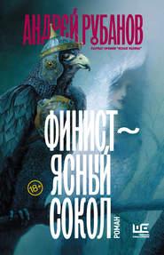 Финист – ясный сокол - Андрей Рубанов