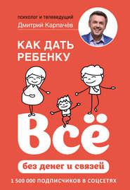 Как дать ребенку всё без денег и… - Дмитрий Карпачёв