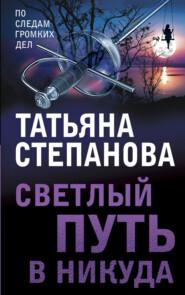 Светлый путь в никуда - Татьяна Степанова