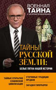 Тайны Русской земли. Белые пятна… - Игорь Прокопенко