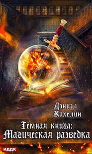 Темная книга: Магическая Разведк… - Дэниэл Кахелин