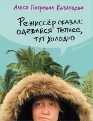 Режиссёр сказал: одевайся теплее… - Алеся Казанцева