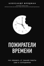 Пожиратели времени. Как избавить… - Александр Фридман