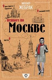 Пешком по Москве - Михаил Жебрак