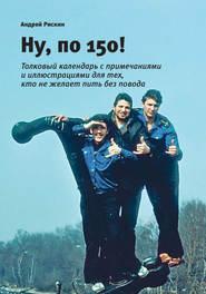 Ну, по 150! - Андрей Рискин