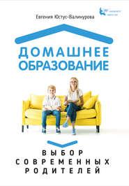 Домашнее образование. Выбор совр… - Евгения Юстус-Валинурова