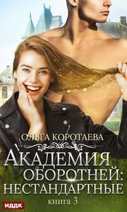 Академия оборотней: нестандартны… - Ольга Коротаева