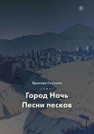 Город ночь. Песни песков - Ярослав Соколов