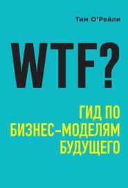 WTF? Гид по бизнес-моделям будущ… - Тим О'Рейли