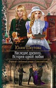 Наследие древних. История одной … - Юлия Шкутова
