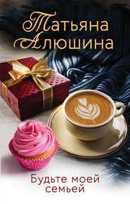 Будьте моей семьей - Татьяна Алюшина