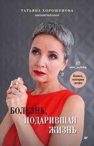 Болезнь, подарившая жизнь - Татьяна Хорошунова