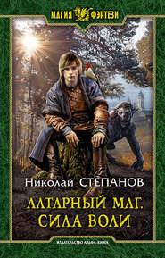 Алтарный маг. Сила воли - Николай Степанов