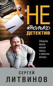 Не только детектив - Сергей Литвинов