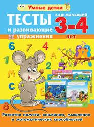 Тесты и развивающие упражнения для малышей 3-4 лет. Развитие памяти, внимания, мышления и математических способностей