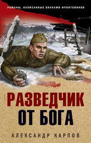 Разведчик от бога - Александр Николаевич Карпов