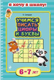 Учимся писать цифры и буквы. Для детей 6–7 лет