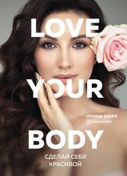 Love your body. Сделай себя крас… - Ирина Шарк