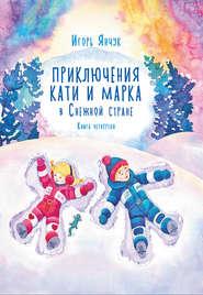 Приключения Кати и Марка в волшебном мире детских снов. Книга четвертая. Снежная страна