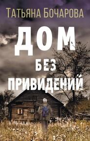 Дом без привидений - Татьяна Бочарова