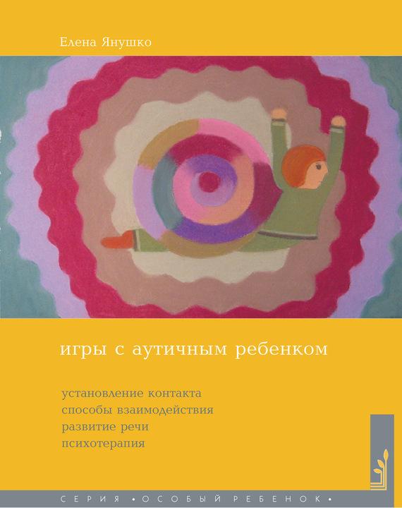 Елена Янушко «Игры с аутичным ребенком. Установление контакта, способы взаимодействия, развитие речи, психотерапия»