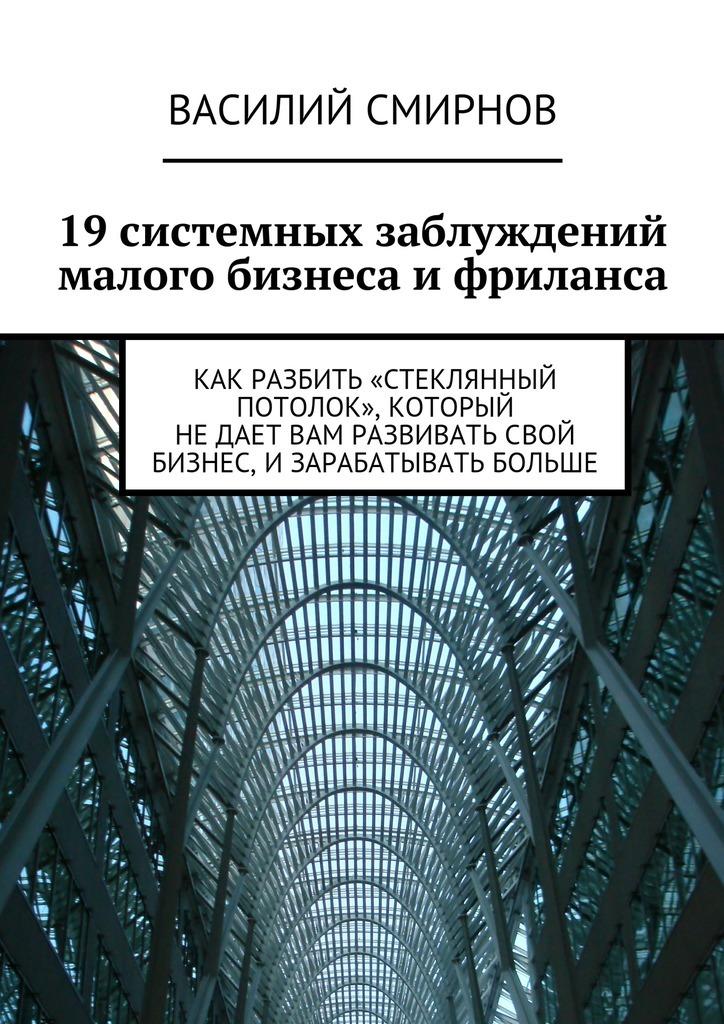Василий Смирнов «19системных заблуждений малого бизнеса ифриланса»