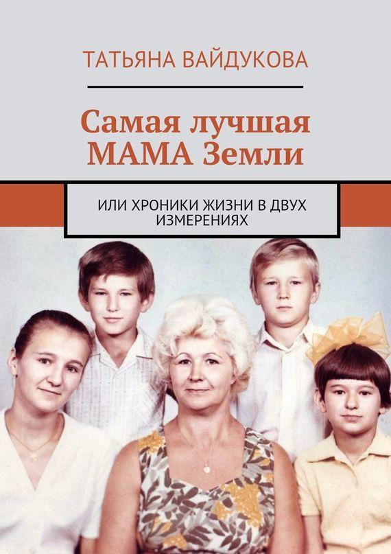 Татьяна Вайдукова «Самая лучшая МАМА Земли. или хроники жизни вдвух измерениях»