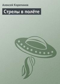 Корепанов, Алексей  - Стрелы в полёте