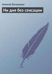 Евтушенко, Алексей  - Ни дня без сенсации