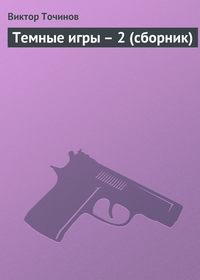 Точинов, Виктор  - Темные игры – 2 (сборник)