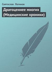 Логинов, Святослав   - Драгоценнее многих (Медицинские хроники)