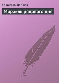 Логинов, Святослав   - Миракль рядового дня