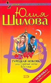 Шилова, Юлия  - Турецкая любовь, или Горячие ночи Востока