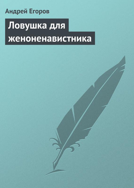 Андрей Егоров - Ловушка для женоненавистника