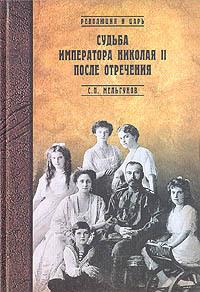 Скачать книгу Судьба императора Николая II после отречения автор Сергей Мельгунов