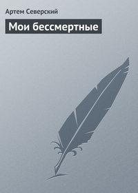 Северский, Артем  - Мои бессмертные