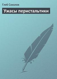 Соколов, Глеб  - Ужасы перистальтики