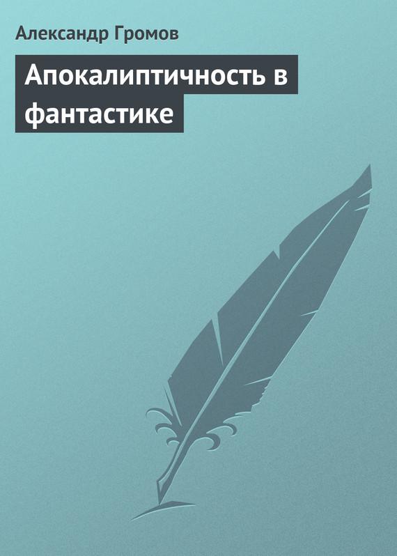 Александр Громов Апокалиптичность в фантастике александр громов 2100 год или великий оргазм бывшей мыслящей материи